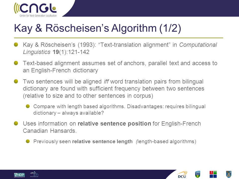 Kay & Röscheisen's Algorithm (1/2) Kay & Röscheisen's (1993): Text-translation alignment in Computational Linguistics 19(1):121-142 Text-based alignment assumes set of anchors, parallel text and access to an English-French dictionary Two sentences will be aligned iff word translation pairs from bilingual dictionary are found with sufficient frequency between two sentences (relative to size and to other sentences in corpus) Compare with length based algorithms.