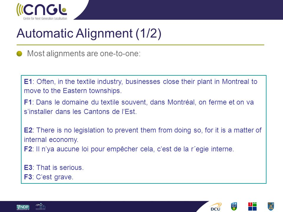 Automatic Alignment (1/2) Most alignments are one-to-one: E1: Often, in the textile industry, businesses close their plant in Montreal to move to the