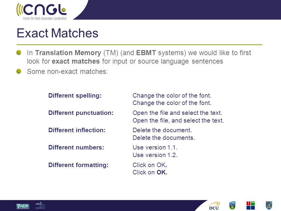 Exact Matches In Translation Memory (TM) (and EBMT systems) we would like to first look for exact matches for input or source language sentences Some non-exact matches: Different spelling:Change the color of the font.