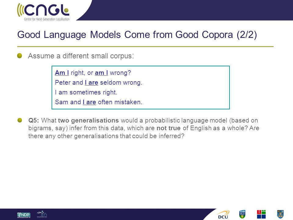 Good Language Models Come from Good Copora (2/2) Assume a different small corpus : Q5: What two generalisations would a probabilistic language model (
