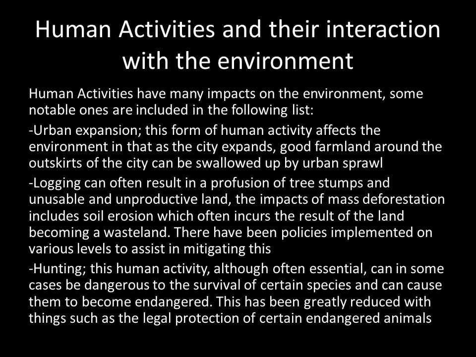 Human Activities and their interaction with the environment Human Activities have many impacts on the environment, some notable ones are included in t