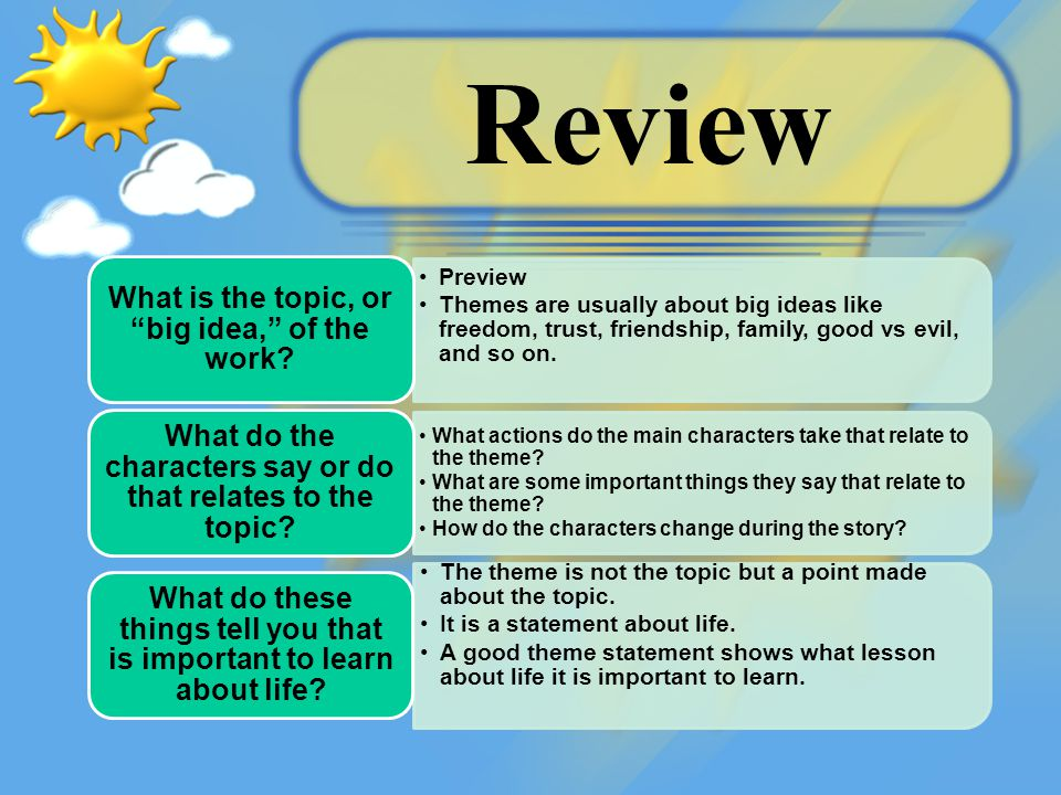 "Review Preview Themes are usually about big ideas like freedom, trust, friendship, family, good vs evil, and so on. What is the topic, or ""big idea,"""