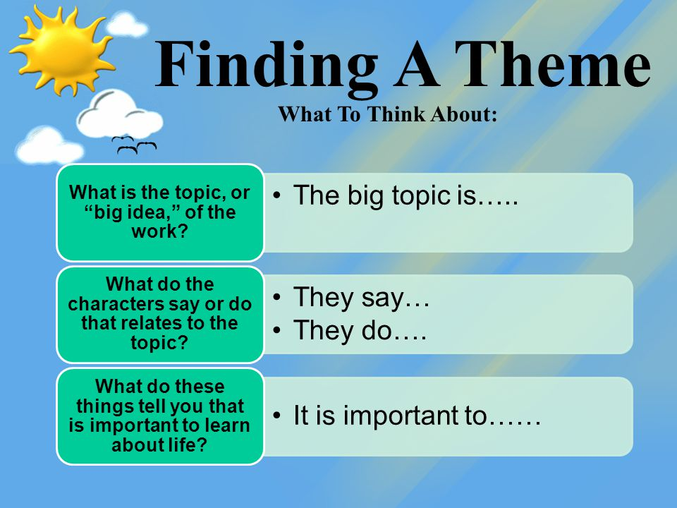 "Finding A Theme The big topic is….. What is the topic, or ""big idea,"" of the work? They say… They do…. What do the characters say or do that relates t"