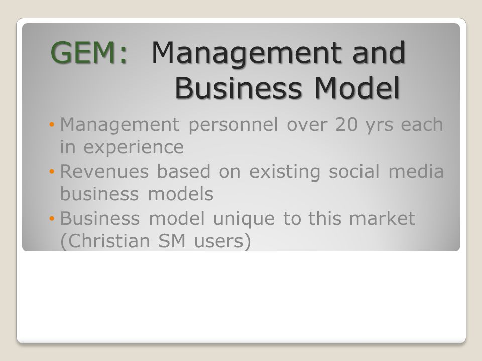 GEM:anagement and Business Model GEM: Management and Business Model Management personnel over 20 yrs each in experience Revenues based on existing social media business models Business model unique to this market (Christian SM users)