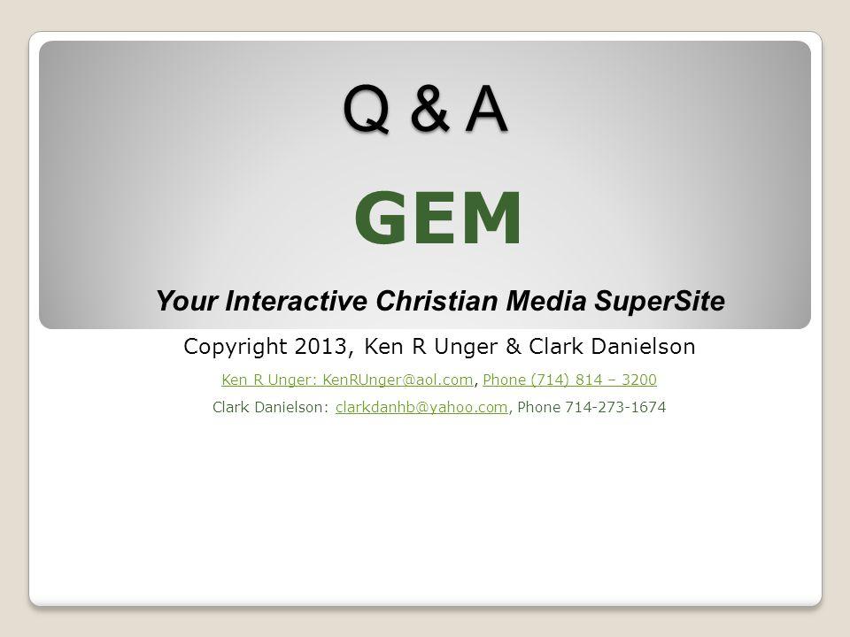 Q & A GEM Your Interactive Christian Media SuperSite Copyright 2013, Ken R Unger & Clark Danielson Ken R Unger: KenRUnger@aol.comKen R Unger: KenRUnger@aol.com, Phone (714) 814 – 3200Phone (714) 814 – 3200 Clark Danielson: clarkdanhb@yahoo.com, Phone 714-273-1674clarkdanhb@yahoo.com