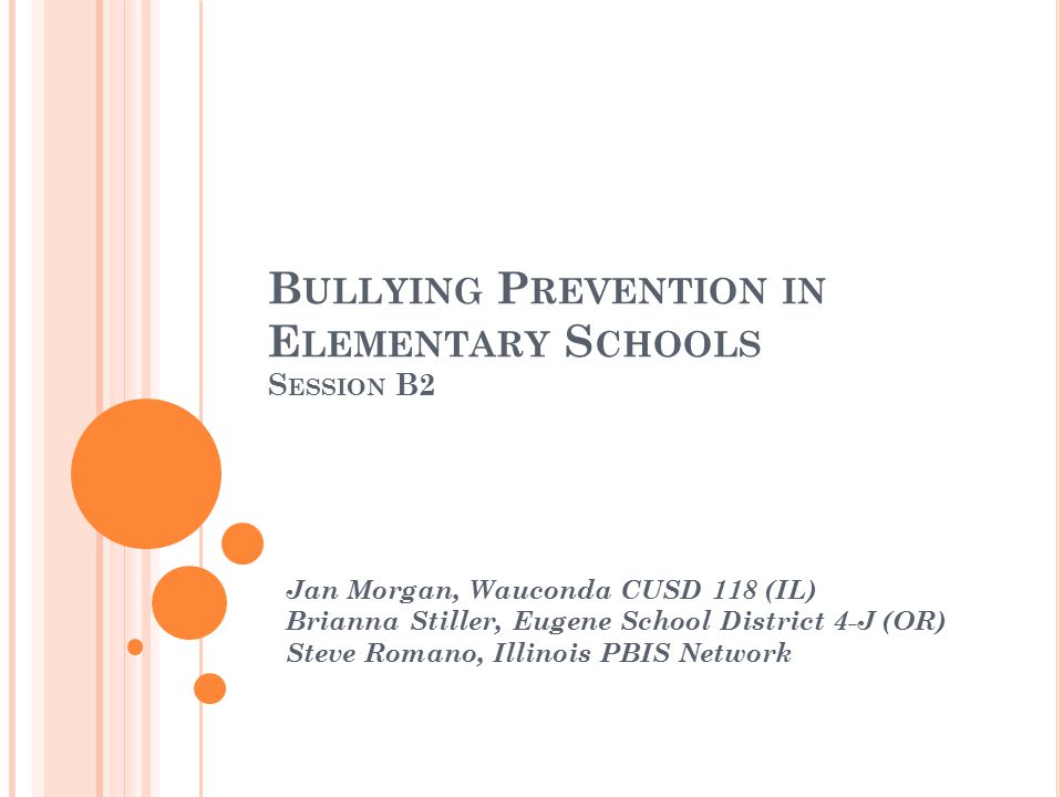 B ULLYING P REVENTION IN E LEMENTARY S CHOOLS S ESSION B2 Jan Morgan, Wauconda CUSD 118 (IL) Brianna Stiller, Eugene School District 4-J (OR) Steve Romano, Illinois PBIS Network