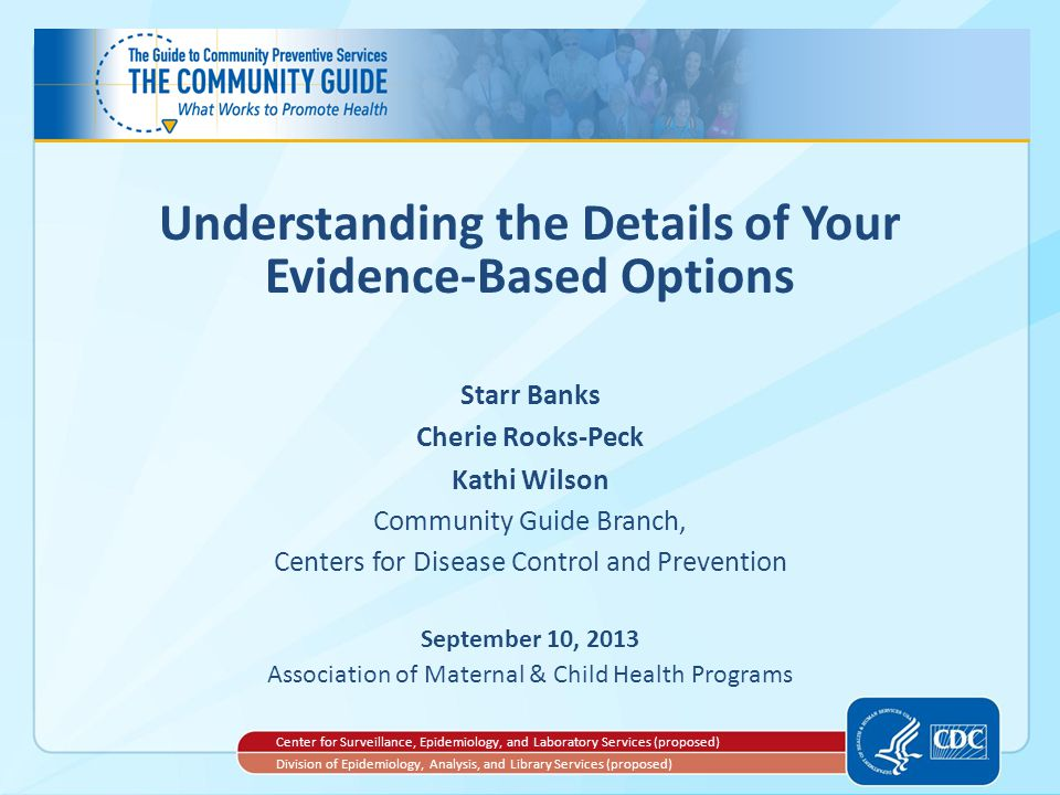 Understanding the Details of Your Evidence-Based Options Starr Banks Cherie Rooks-Peck Kathi Wilson Community Guide Branch, Centers for Disease Control and Prevention September 10, 2013 Association of Maternal & Child Health Programs Center for Surveillance, Epidemiology, and Laboratory Services (proposed) Division of Epidemiology, Analysis, and Library Services (proposed)