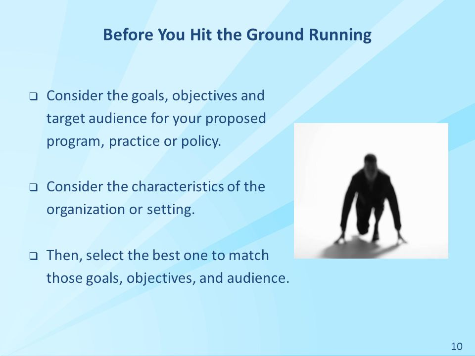 Before You Hit the Ground Running  Consider the goals, objectives and target audience for your proposed program, practice or policy.