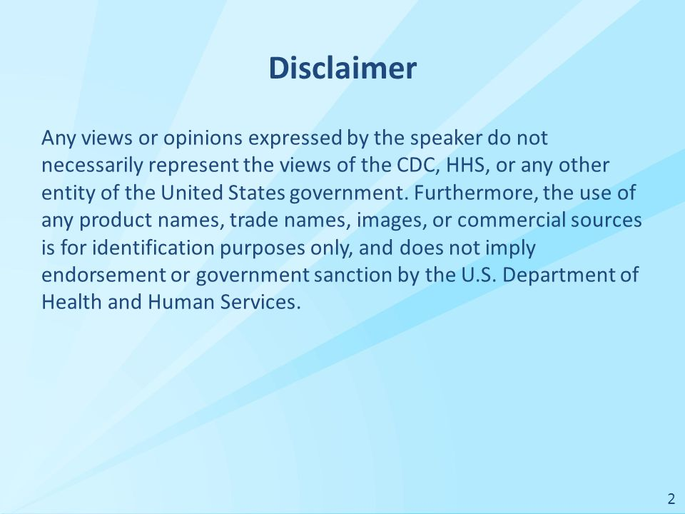 Disclaimer Any views or opinions expressed by the speaker do not necessarily represent the views of the CDC, HHS, or any other entity of the United States government.