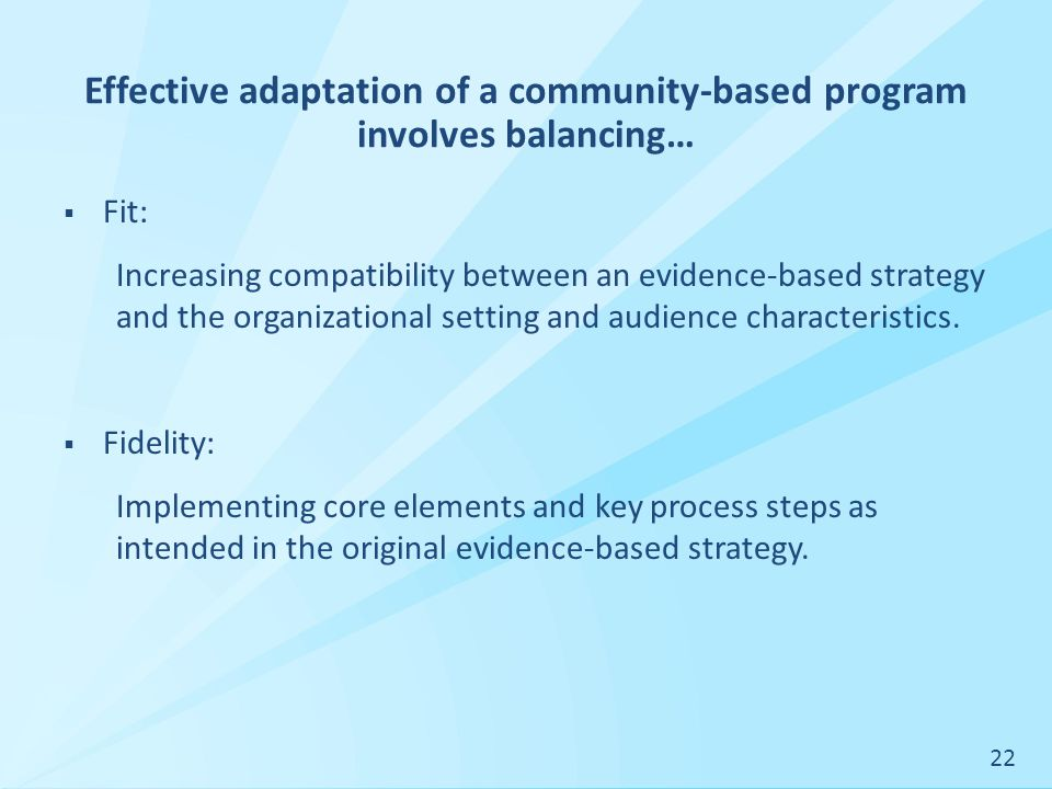 Effective adaptation of a community-based program involves balancing…  Fit: Increasing compatibility between an evidence-based strategy and the organizational setting and audience characteristics.