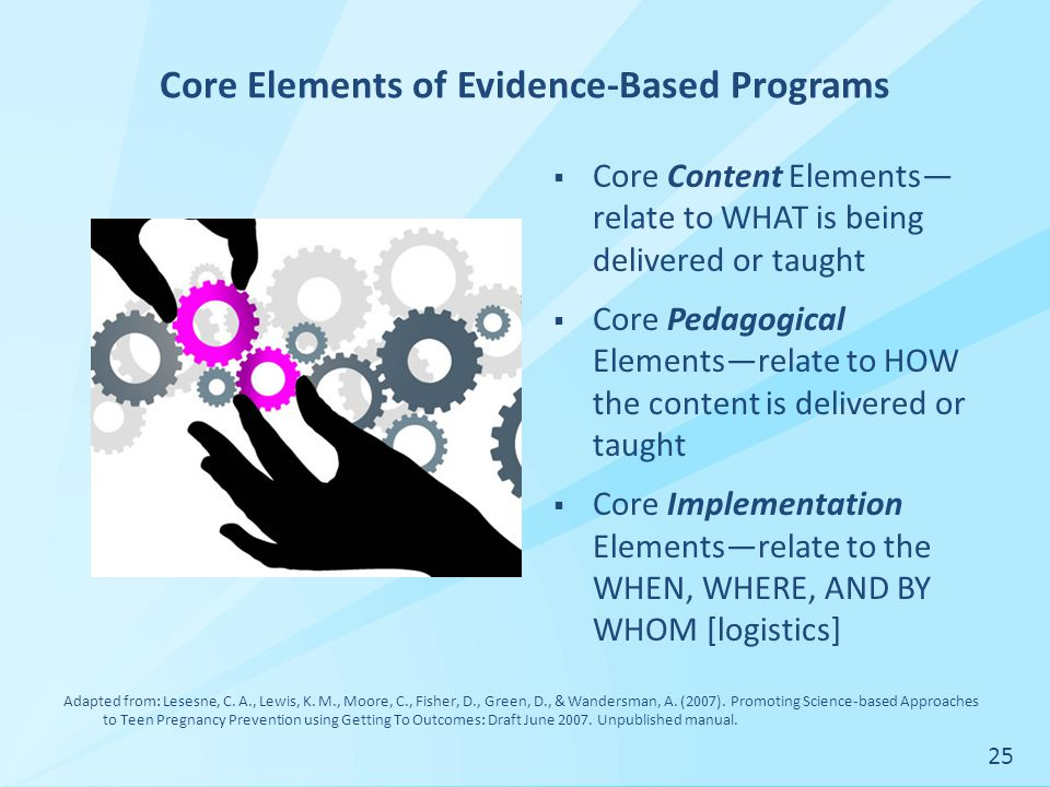 Core Elements of Evidence-Based Programs  Core Content Elements— relate to WHAT is being delivered or taught  Core Pedagogical Elements—relate to HOW the content is delivered or taught  Core Implementation Elements—relate to the WHEN, WHERE, AND BY WHOM [logistics] Adapted from: Lesesne, C.