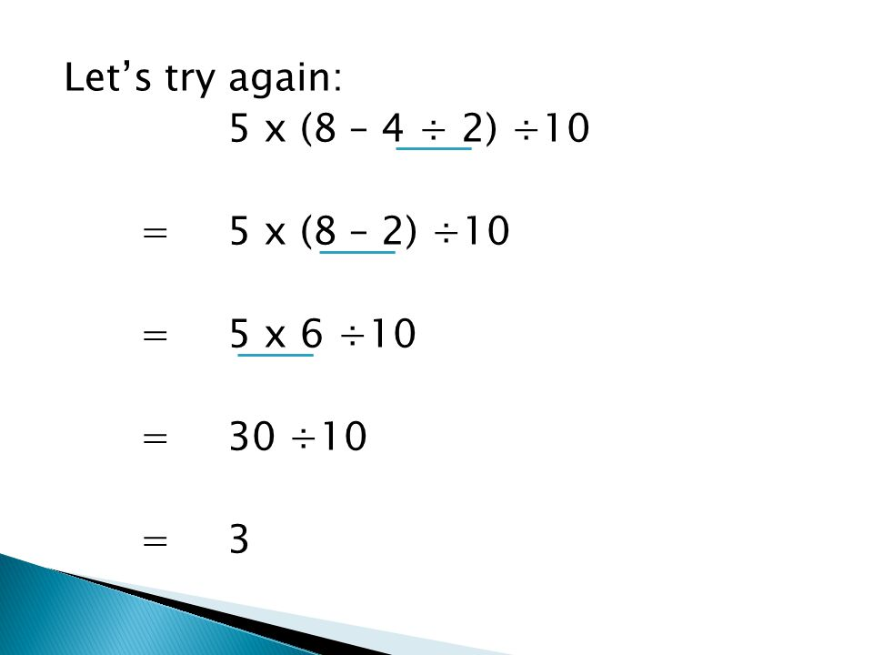 Let's try again: 5 x (8 – 4 ÷ 2) ÷10 =5 x (8 – 2) ÷10 =5 x 6 ÷10 = 30 ÷10 = 3