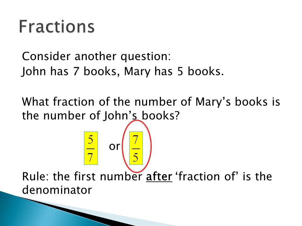 Consider another question: John has 7 books, Mary has 5 books. What fraction of the number of Mary's books is the number of John's books? or Rule: the