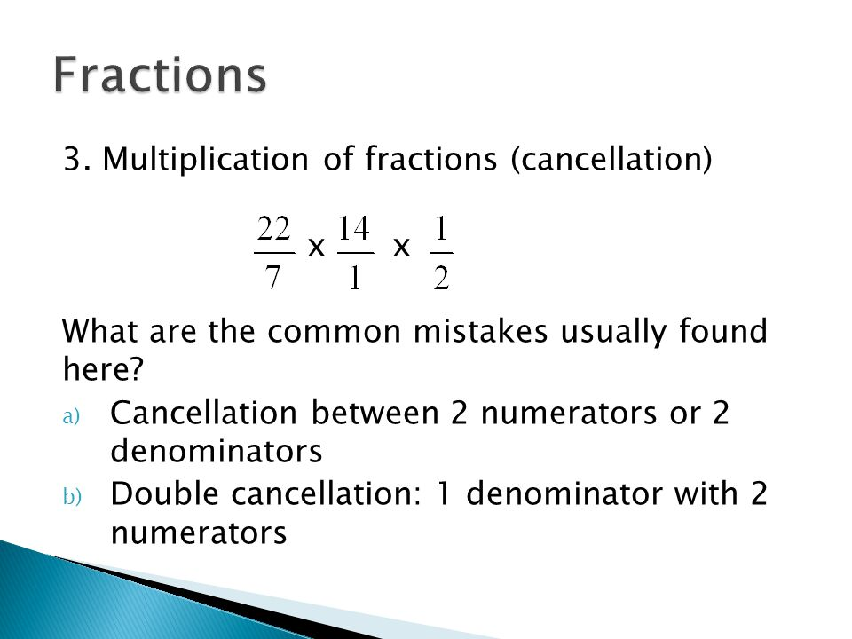3. Multiplication of fractions (cancellation) x What are the common mistakes usually found here? a) Cancellation between 2 numerators or 2 denominator