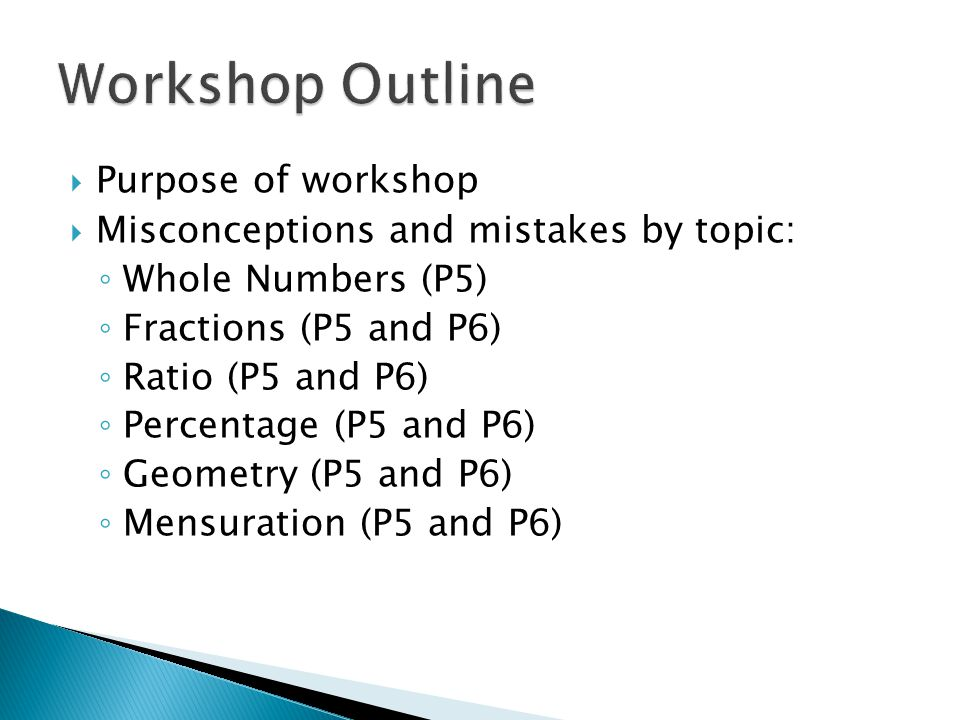  Purpose of workshop  Misconceptions and mistakes by topic: ◦ Whole Numbers (P5) ◦ Fractions (P5 and P6) ◦ Ratio (P5 and P6) ◦ Percentage (P5 and P6