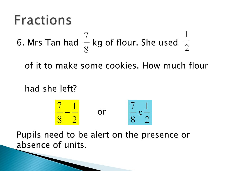 6. Mrs Tan had kg of flour. She used of it to make some cookies. How much flour had she left? or Pupils need to be alert on the presence or absence of