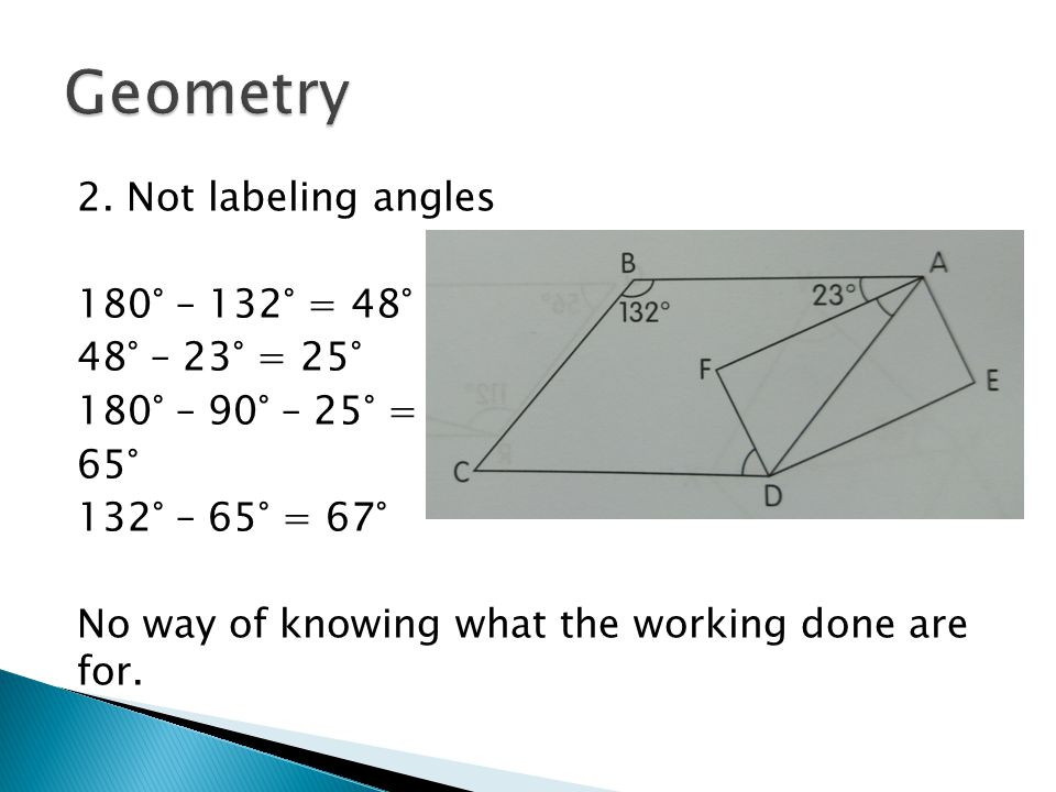 2. Not labeling angles 180° – 132° = 48° 48° – 23° = 25° 180° – 90° – 25° = 65° 132° – 65° = 67° No way of knowing what the working done are for.