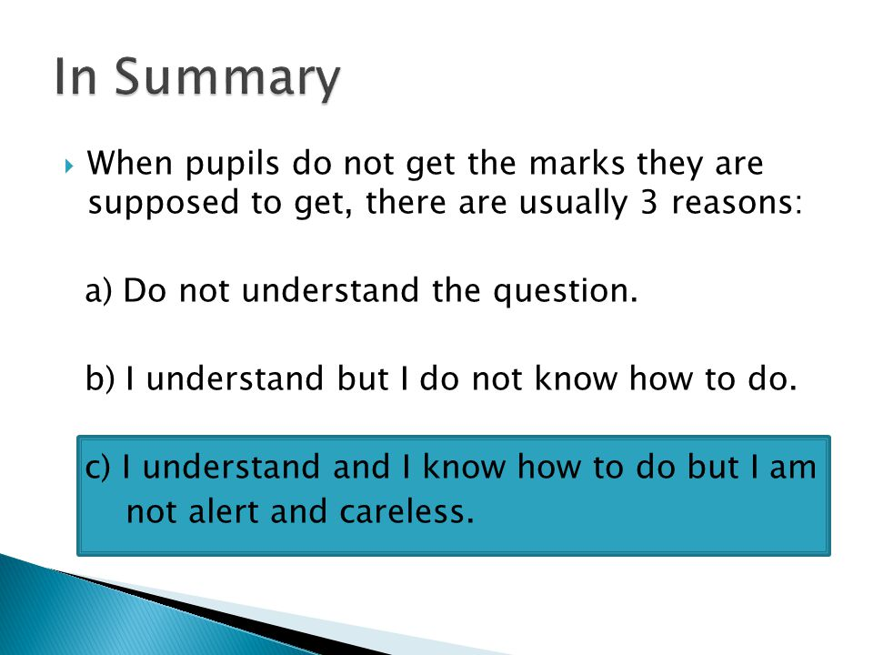  When pupils do not get the marks they are supposed to get, there are usually 3 reasons: a) Do not understand the question. b) I understand but I do