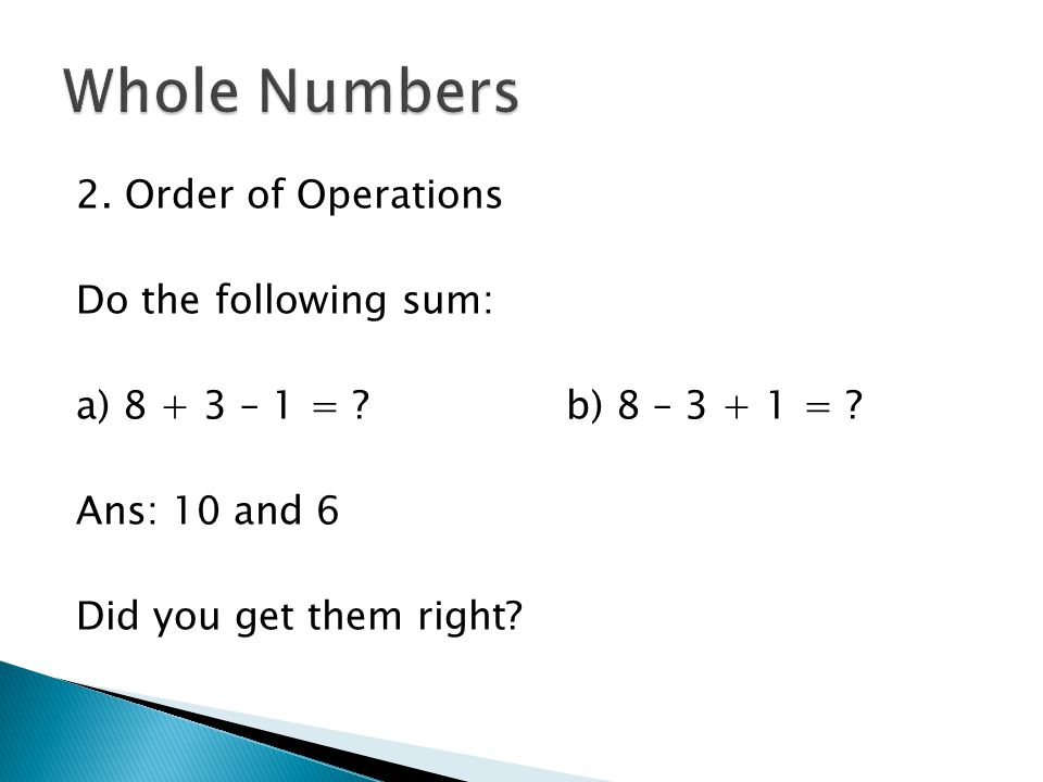 2. Order of Operations Do the following sum: a) 8 + 3 – 1 = ? b) 8 – 3 + 1 = ? Ans: 10 and 6 Did you get them right?
