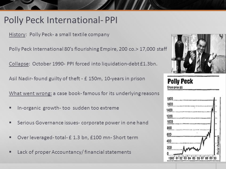 Polly Peck International- PPI History: Polly Peck- a small textile company Polly Peck International 80's flourishing Empire, 200 co.> 17,000 staff Collapse: October 1990- PPI forced into liquidation-debt £1.3bn.