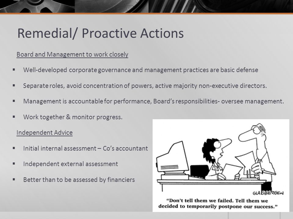Remedial/ Proactive Actions Board and Management to work closely  Well-developed corporate governance and management practices are basic defense  Separate roles, avoid concentration of powers, active majority non-executive directors.