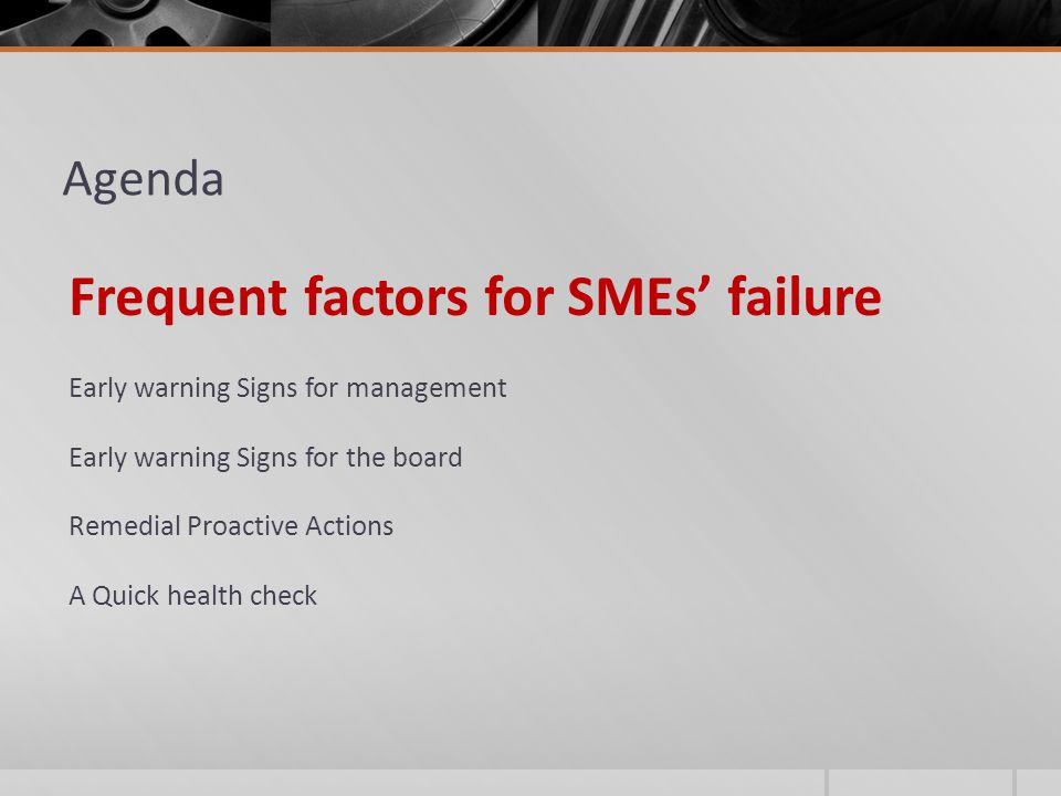 Agenda Frequent factors for SMEs' failure Early warning Signs for management Early warning Signs for the board Remedial Proactive Actions A Quick health check