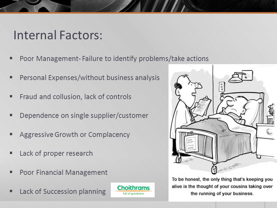Internal Factors:  Poor Management- Failure to identify problems/take actions  Personal Expenses/without business analysis  Fraud and collusion, lack of controls  Dependence on single supplier/customer  Aggressive Growth or Complacency  Lack of proper research  Poor Financial Management  Lack of Succession planning