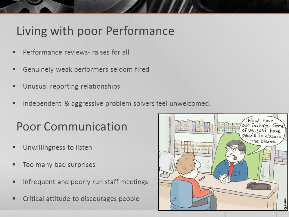 Living with poor Performance  Performance reviews- raises for all  Genuinely weak performers seldom fired  Unusual reporting relationships  Independent & aggressive problem solvers feel unwelcomed.