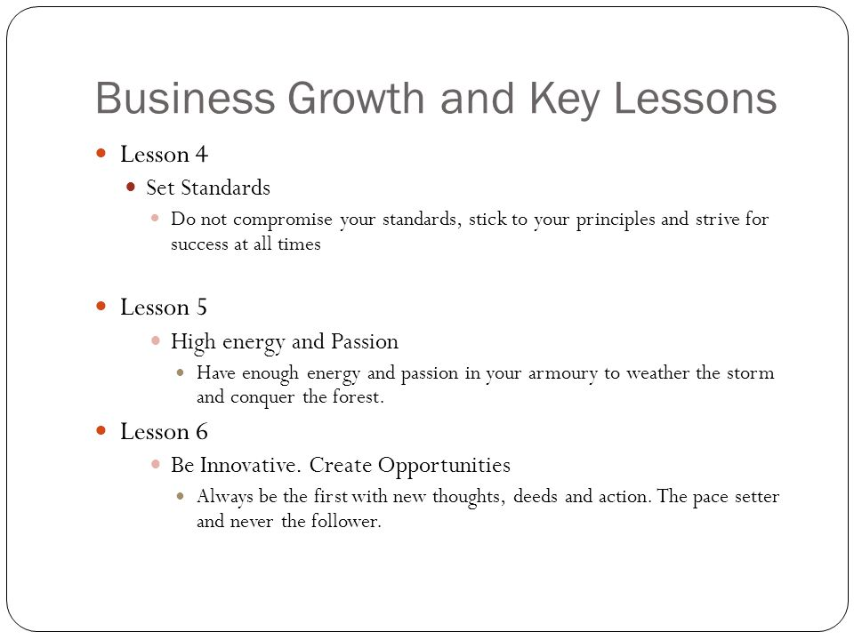 Business Growth and Key Lessons Lesson 4 Set Standards Do not compromise your standards, stick to your principles and strive for success at all times