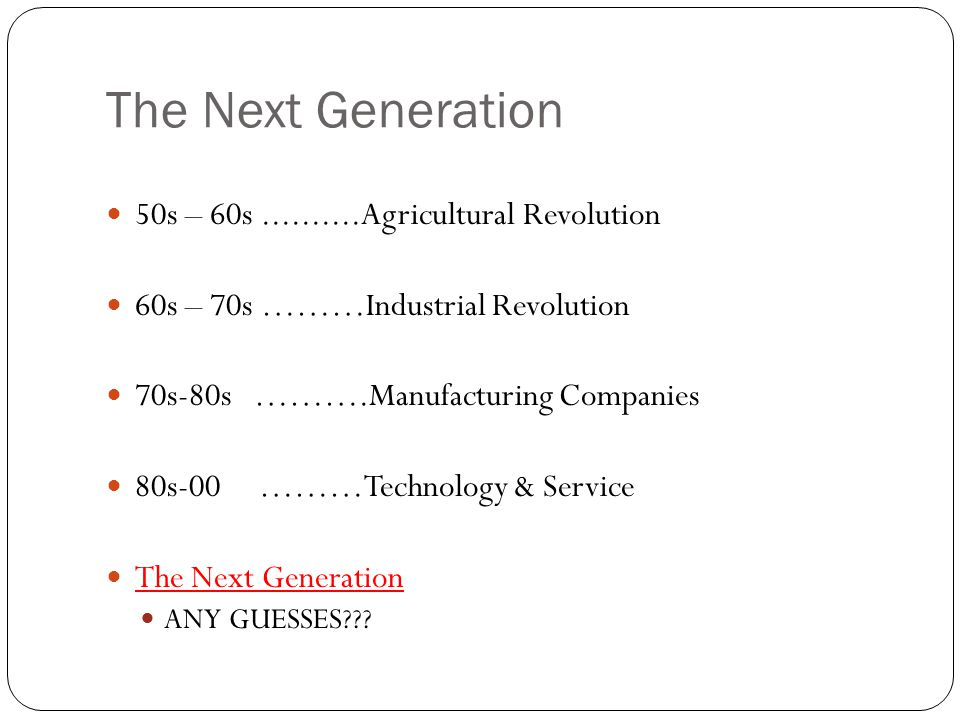 The Next Generation 50s – 60s..........Agricultural Revolution 60s – 70s ………Industrial Revolution 70s-80s ……….Manufacturing Companies 80s-00 ………Technology & Service The Next Generation ANY GUESSES