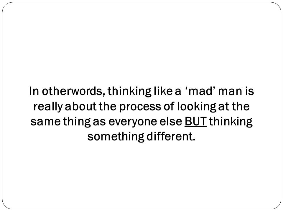 In otherwords, thinking like a 'mad' man is really about the process of looking at the same thing as everyone else BUT thinking something different.