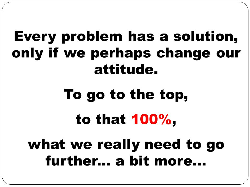 Every problem has a solution, only if we perhaps change our attitude. To go to the top, to that 100%, what we really need to go further... a bit more.