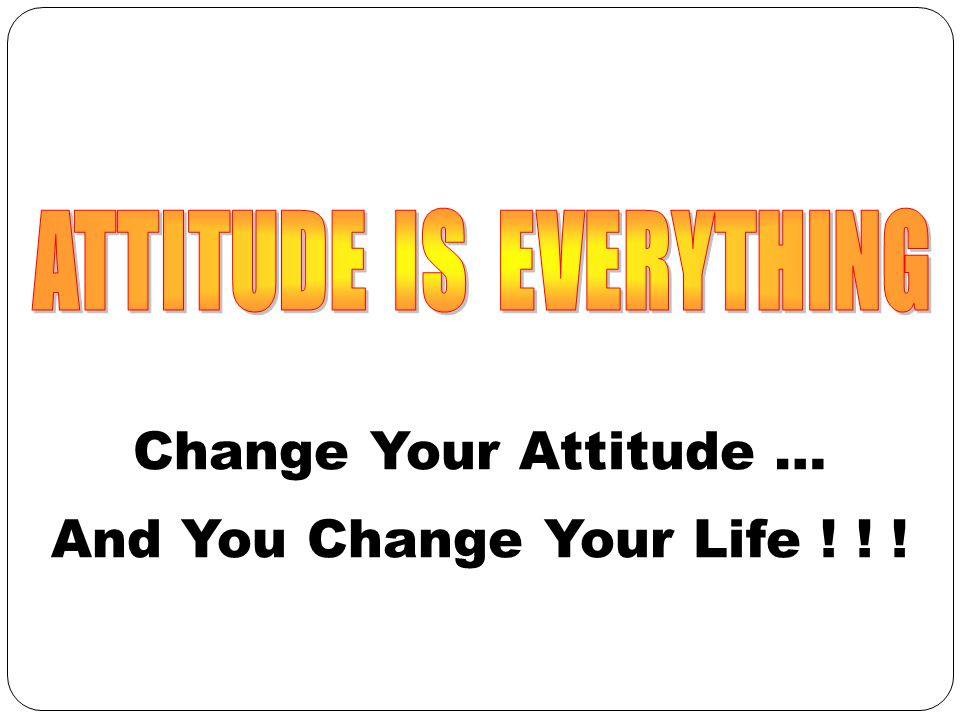 Change Your Attitude … And You Change Your Life ! ! !