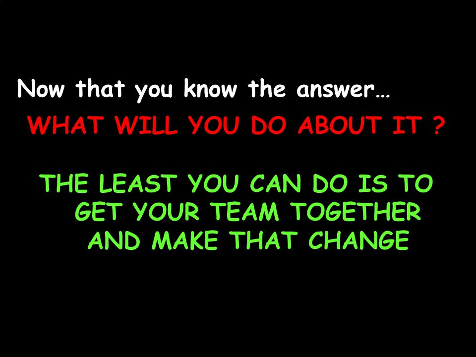 Now that you know the answer… THE LEAST YOU CAN DO IS TO GET YOUR TEAM TOGETHER AND MAKE THAT CHANGE WHAT WILL YOU DO ABOUT IT