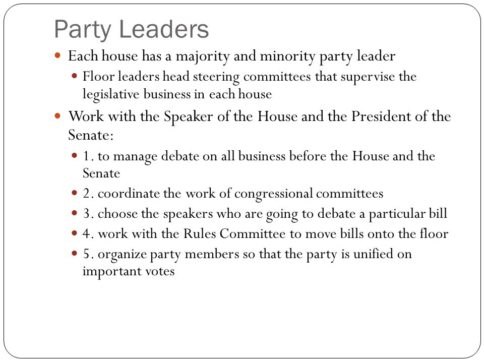 Party Leaders Each house has a majority and minority party leader Floor leaders head steering committees that supervise the legislative business in each house Work with the Speaker of the House and the President of the Senate: 1.