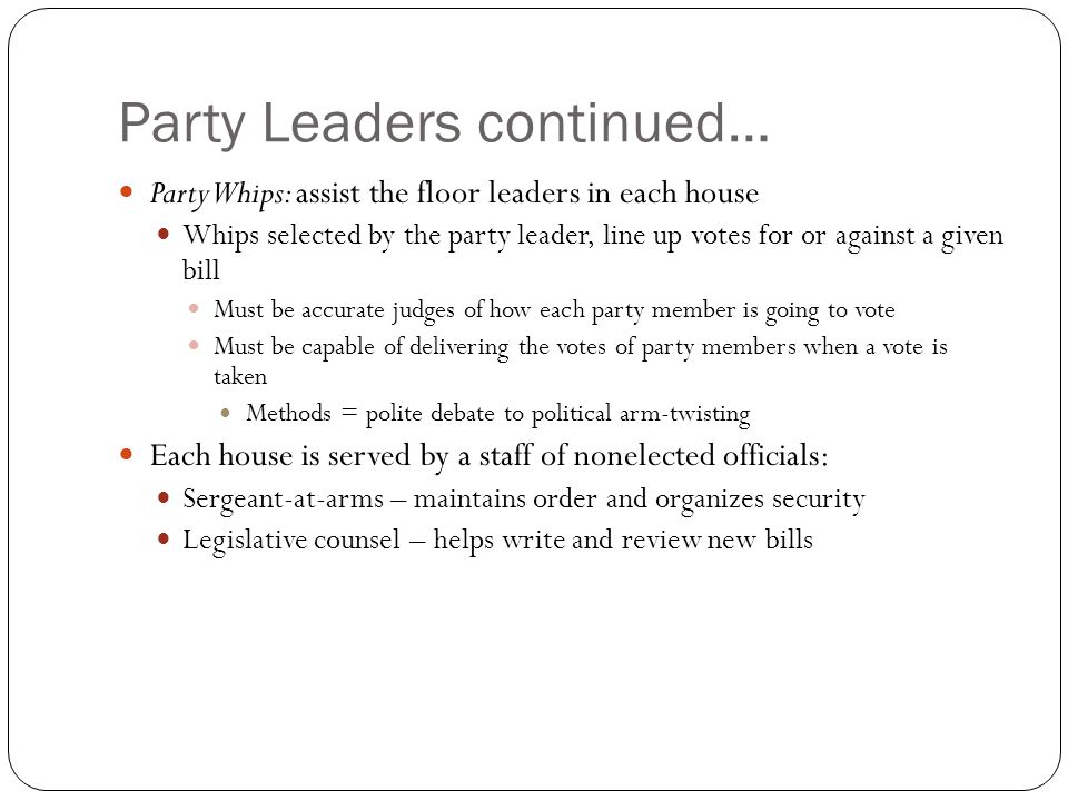 Party Leaders continued… Party Whips: assist the floor leaders in each house Whips selected by the party leader, line up votes for or against a given bill Must be accurate judges of how each party member is going to vote Must be capable of delivering the votes of party members when a vote is taken Methods = polite debate to political arm-twisting Each house is served by a staff of nonelected officials: Sergeant-at-arms – maintains order and organizes security Legislative counsel – helps write and review new bills