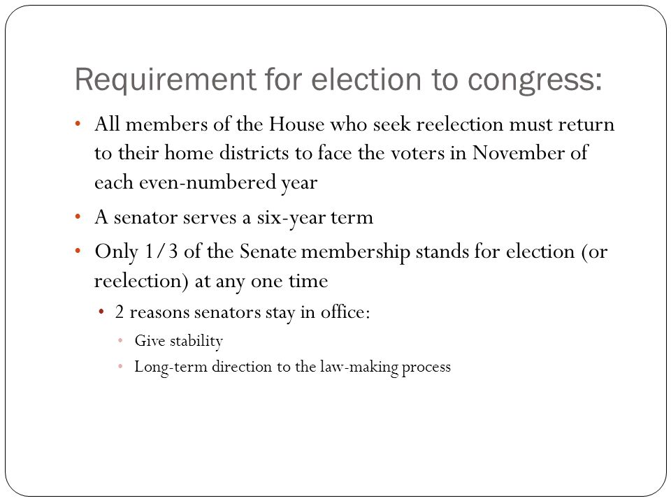 Requirement for election to congress: All members of the House who seek reelection must return to their home districts to face the voters in November of each even-numbered year A senator serves a six-year term Only 1/3 of the Senate membership stands for election (or reelection) at any one time 2 reasons senators stay in office: Give stability Long-term direction to the law-making process
