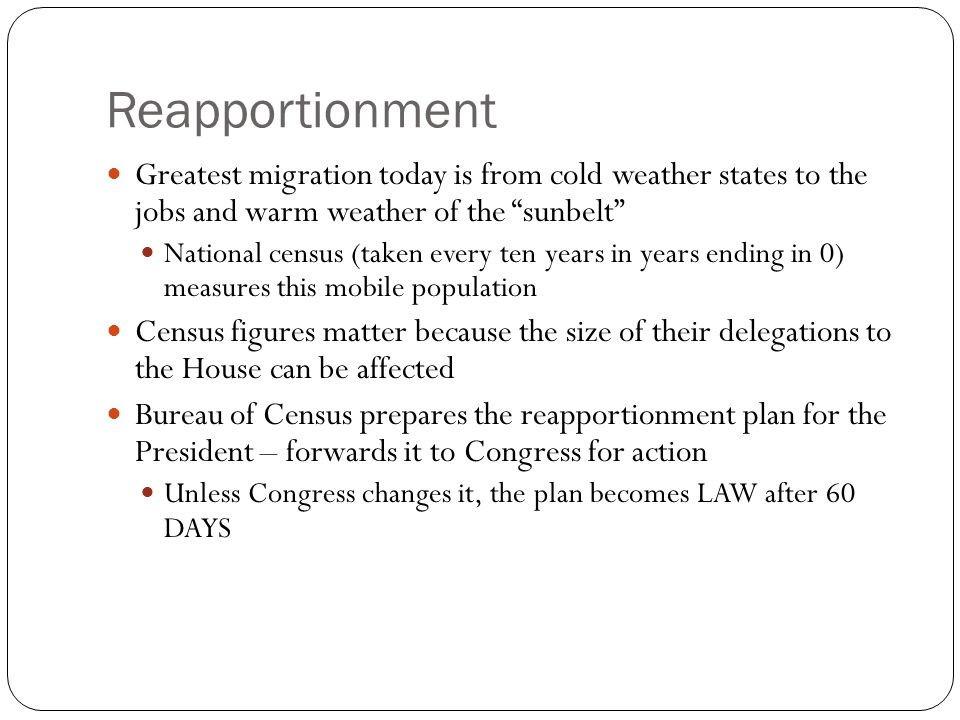 Reapportionment Greatest migration today is from cold weather states to the jobs and warm weather of the sunbelt National census (taken every ten years in years ending in 0) measures this mobile population Census figures matter because the size of their delegations to the House can be affected Bureau of Census prepares the reapportionment plan for the President – forwards it to Congress for action Unless Congress changes it, the plan becomes LAW after 60 DAYS