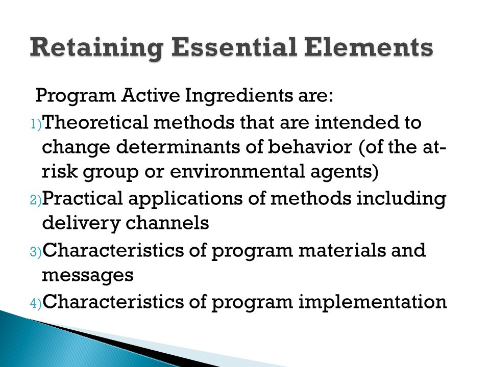 Program Active Ingredients are: 1) Theoretical methods that are intended to change determinants of behavior (of the at- risk group or environmental ag