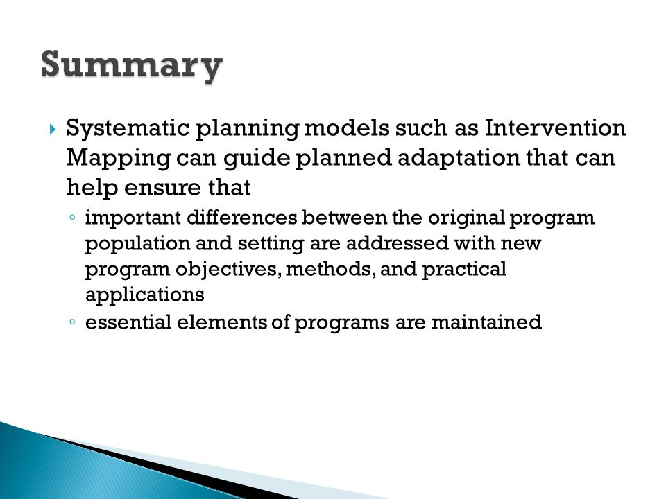  Systematic planning models such as Intervention Mapping can guide planned adaptation that can help ensure that ◦ important differences between the o