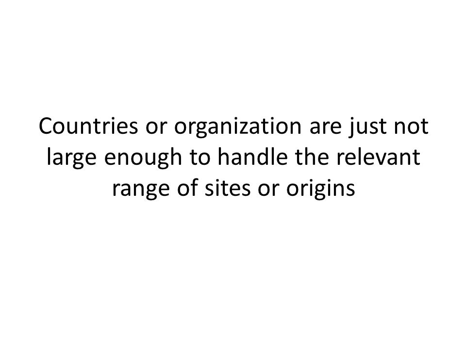 Countries or organization are just not large enough to handle the relevant range of sites or origins