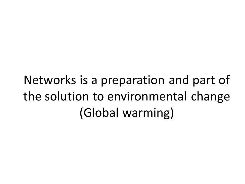 Networks is a preparation and part of the solution to environmental change (Global warming)