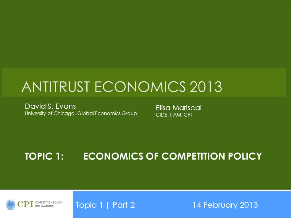 TOPIC 1:ECONOMICS OF COMPETITION POLICY Topic 1| Part 214 February 2013 Date ANTITRUST ECONOMICS 2013 David S.