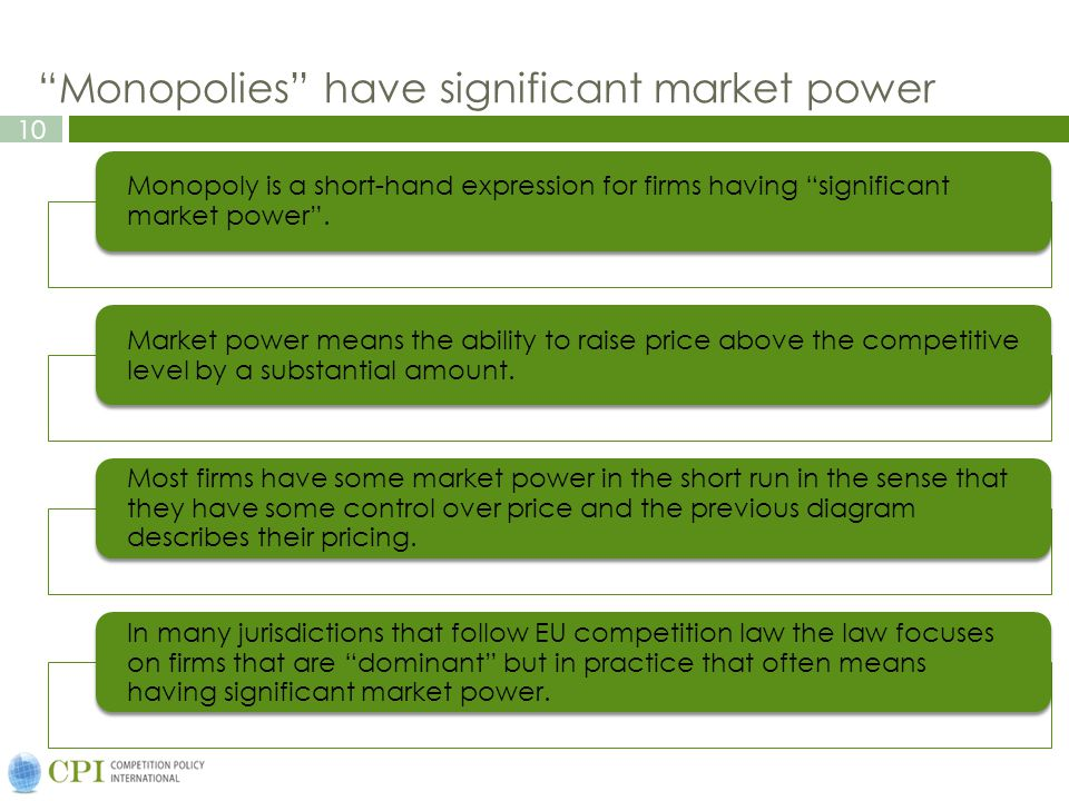 10 Monopolies have significant market power Monopoly is a short-hand expression for firms having significant market power .