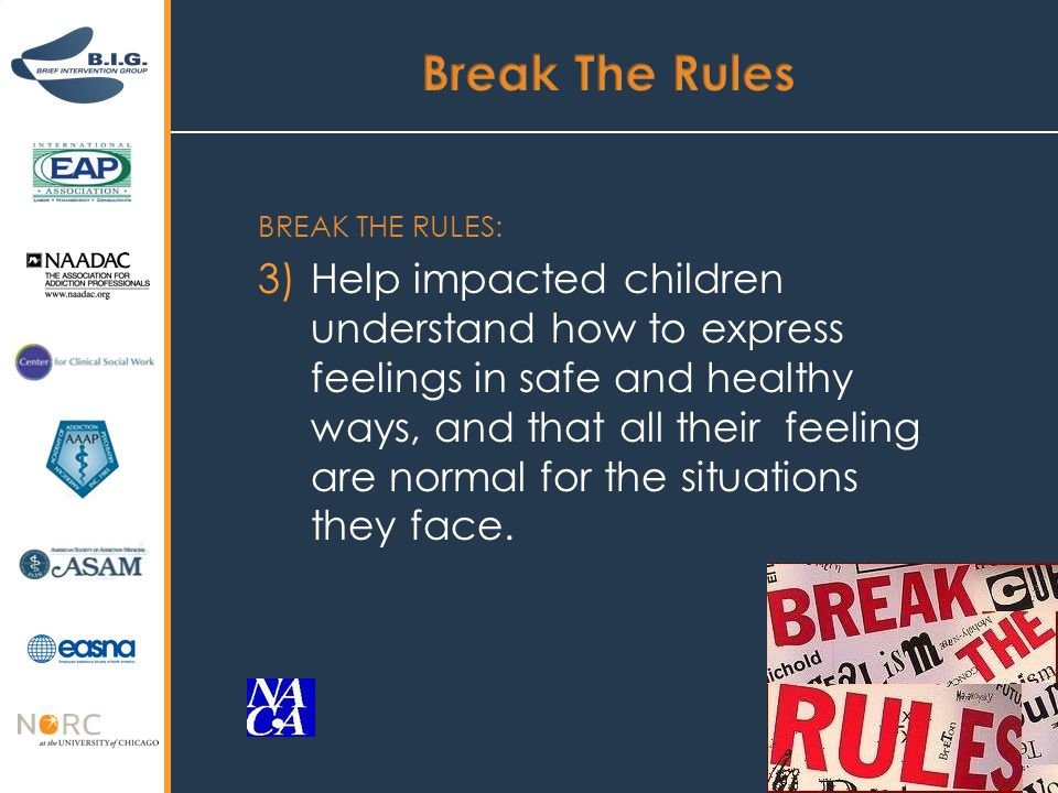 BREAK THE RULES: 3)Help impacted children understand how to express feelings in safe and healthy ways, and that all their feeling are normal for the situations they face.