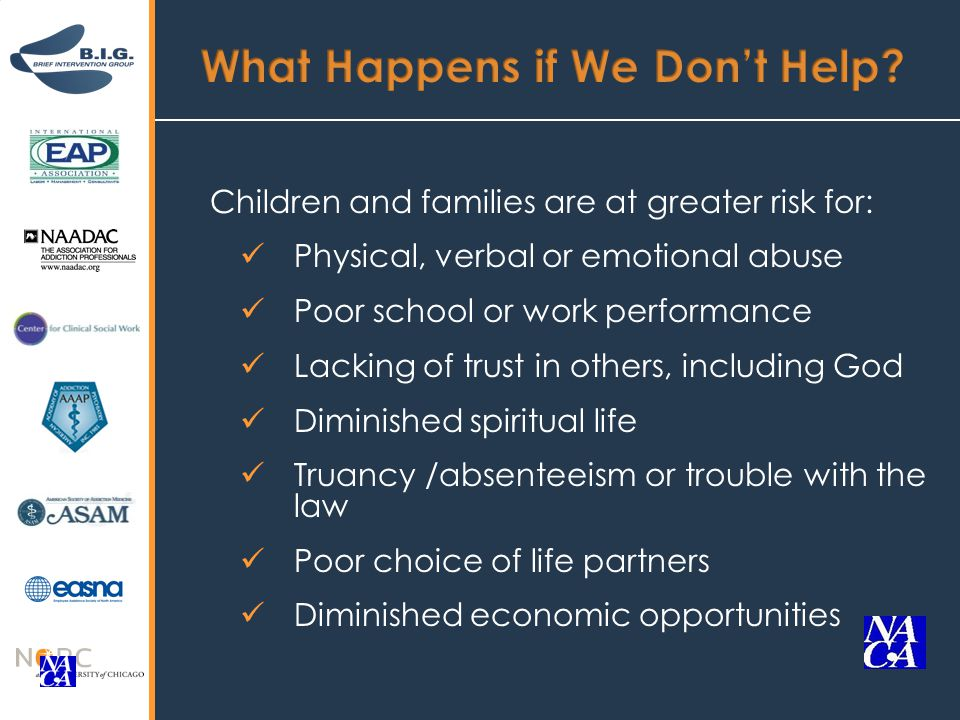 Children and families are at greater risk for: Physical, verbal or emotional abuse Poor school or work performance Lacking of trust in others, including God Diminished spiritual life Truancy /absenteeism or trouble with the law Poor choice of life partners Diminished economic opportunities