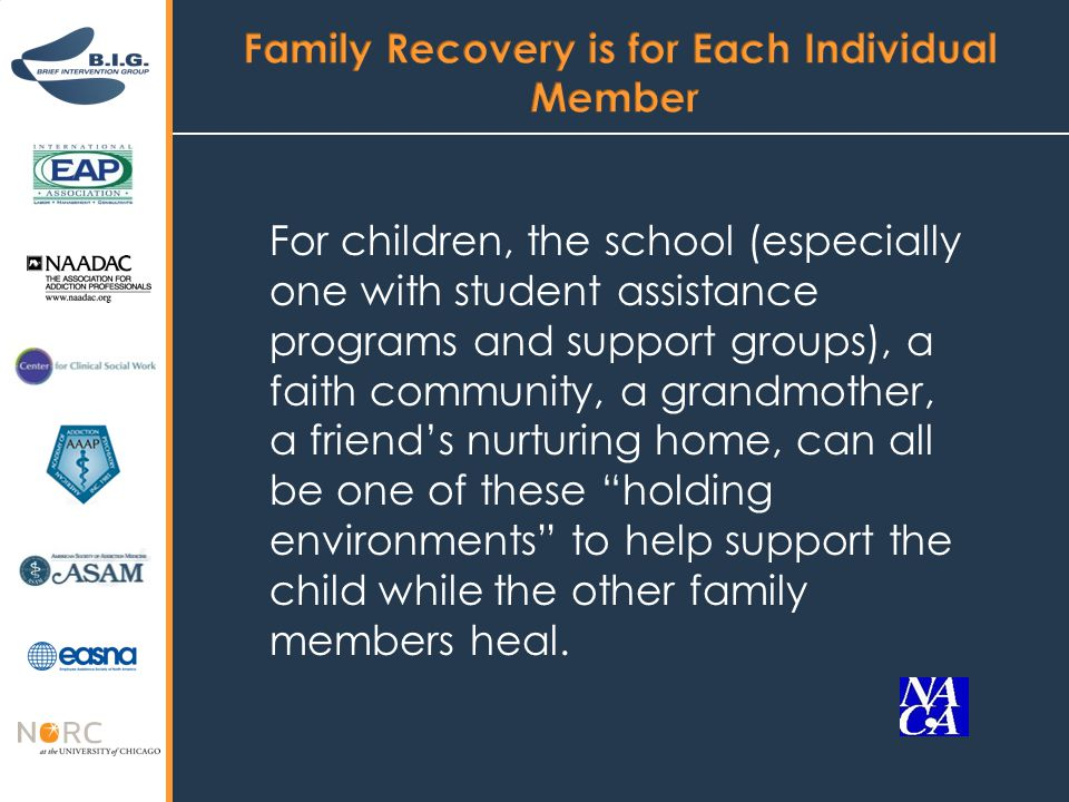 For children, the school (especially one with student assistance programs and support groups), a faith community, a grandmother, a friend's nurturing home, can all be one of these holding environments to help support the child while the other family members heal.