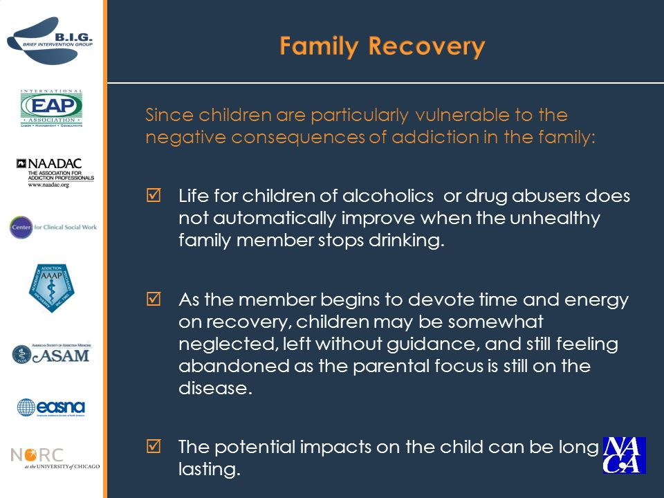 Since children are particularly vulnerable to the negative consequences of addiction in the family:  Life for children of alcoholics or drug abusers does not automatically improve when the unhealthy family member stops drinking.