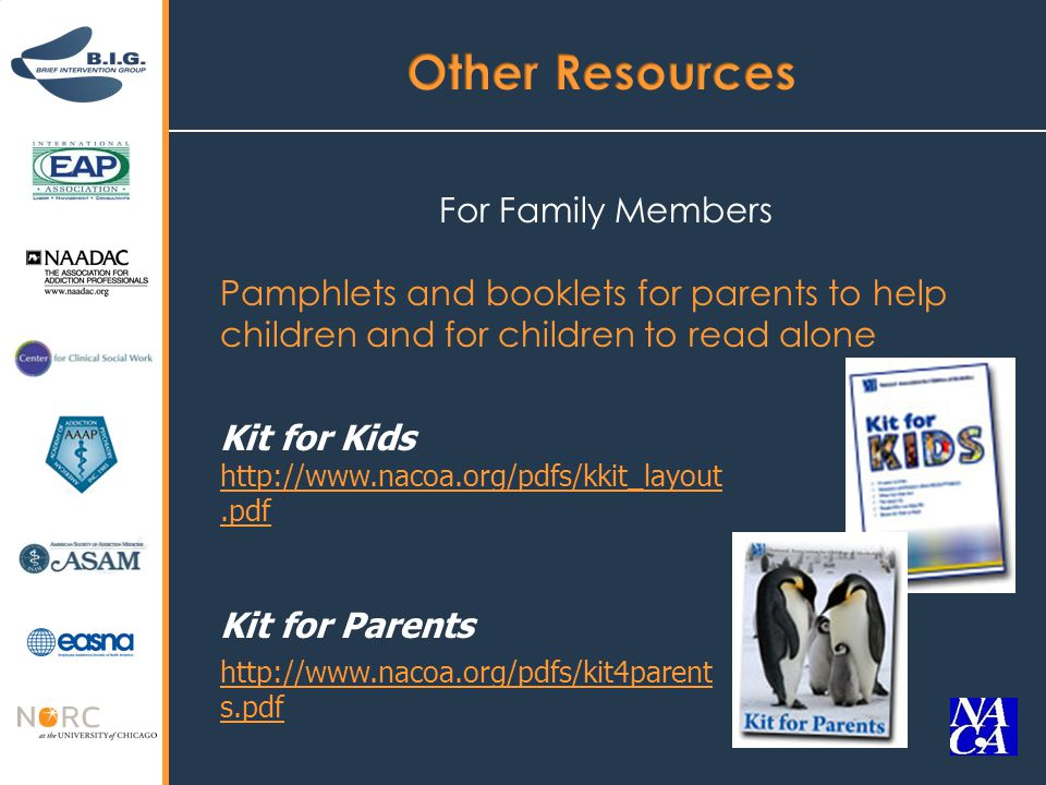 For Family Members Pamphlets and booklets for parents to help children and for children to read alone Kit for Kids http://www.nacoa.org/pdfs/kkit_layout.pdf http://www.nacoa.org/pdfs/kkit_layout.pdf Kit for Parents http://www.nacoa.org/pdfs/kit4parent s.pdf