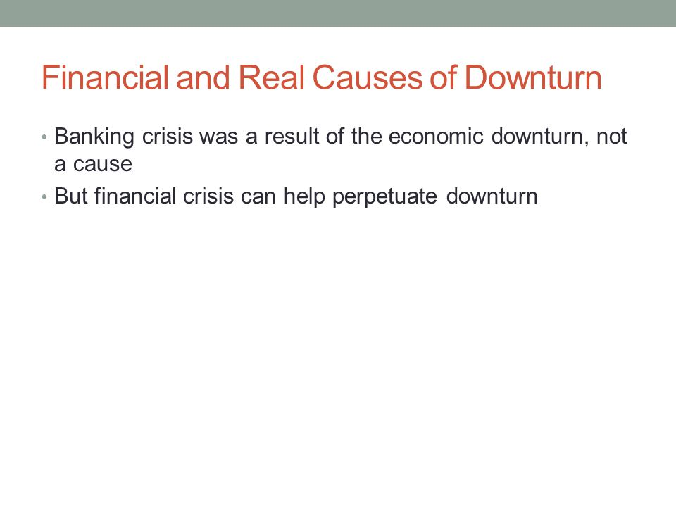 Financial and Real Causes of Downturn Banking crisis was a result of the economic downturn, not a cause But financial crisis can help perpetuate downturn